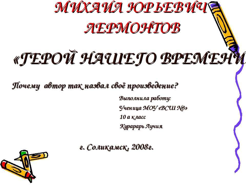 МИХАИЛ ЮРЬЕВИЧ ЛЕРМОНТОВ «ГЕРОЙ НАШЕГО ВРЕМЕНИ» Почему автор так назвал своё ...