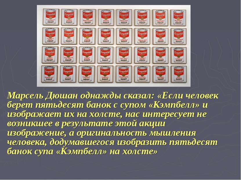 Марсель Дюшан однажды сказал: «Если человек берет пятьдесят банок с супом «Кэ...
