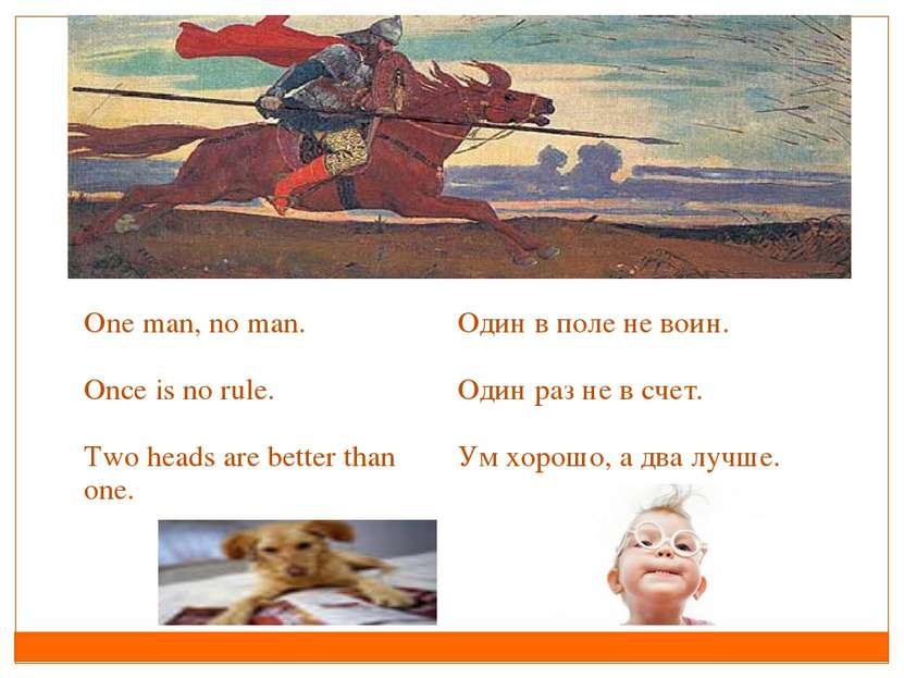 Оne man, no man. Once is no rule. Two heads are better than one. Один в поле ...