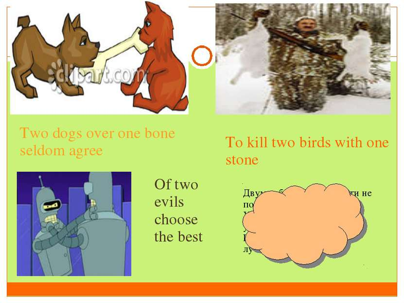 Two dogs over one bone seldom agree To kill two birds with one stone Of two e...