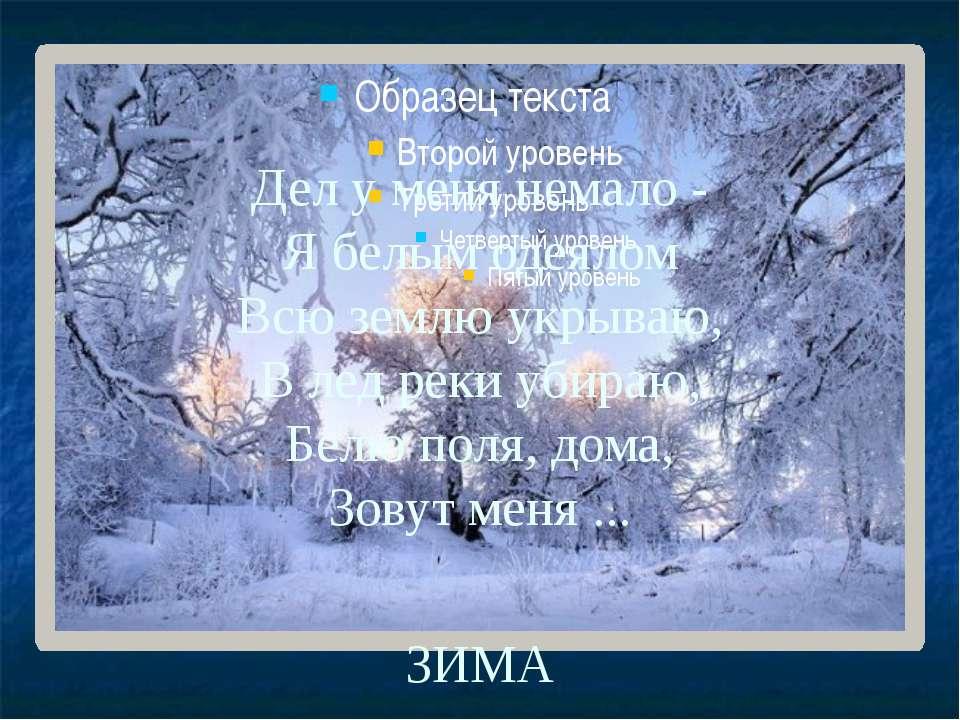 Дел у меня немало - Я белым одеялом Всю землю укрываю, В лед реки убираю, Бел...