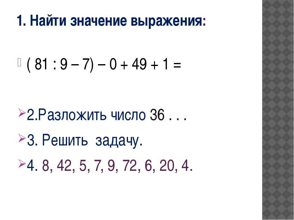 1. Найти значение выражения: ( 81 : 9 – 7) – 0 + 49 + 1 = 2.Разложить число 3...