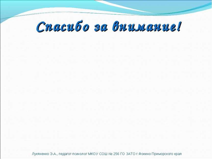 Спасибо за внимание! Лукяненко Э.А., педагог-психолог МКОУ СОШ № 256 ГО ЗАТО ...