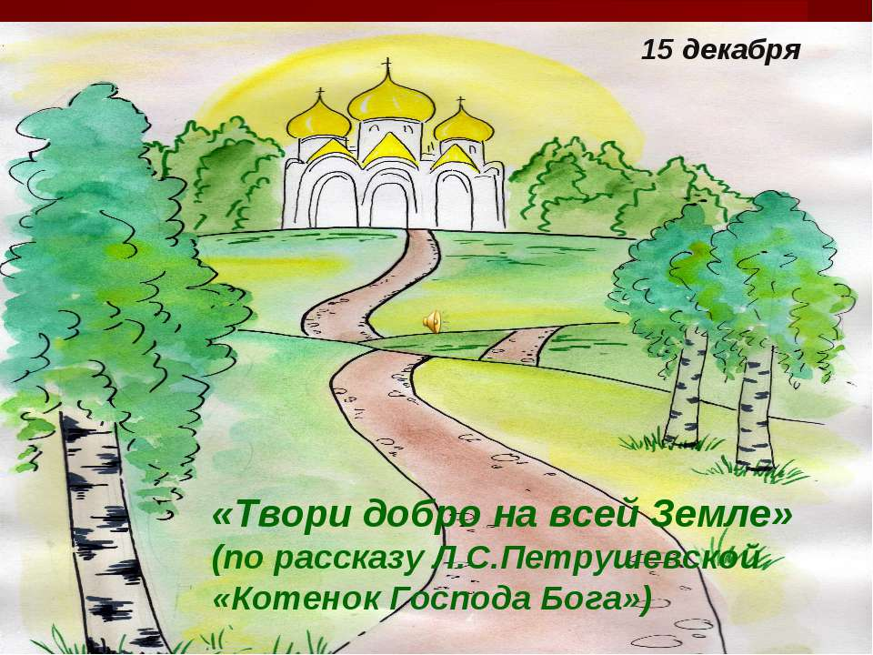 15 декабря «Твори добро на всей Земле» (по рассказу Л.С.Петрушевской «Котенок...