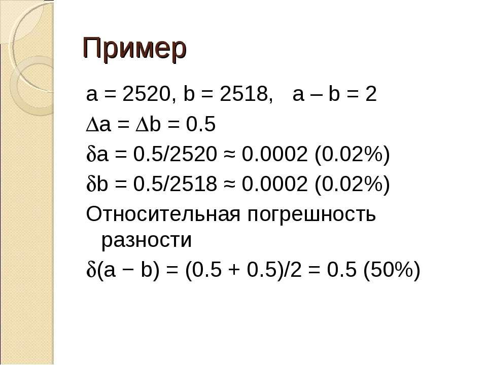 Пример a = 2520, b = 2518, a – b = 2 Da = Db = 0.5 da = 0.5/2520 ≈ 0.0002 (0....