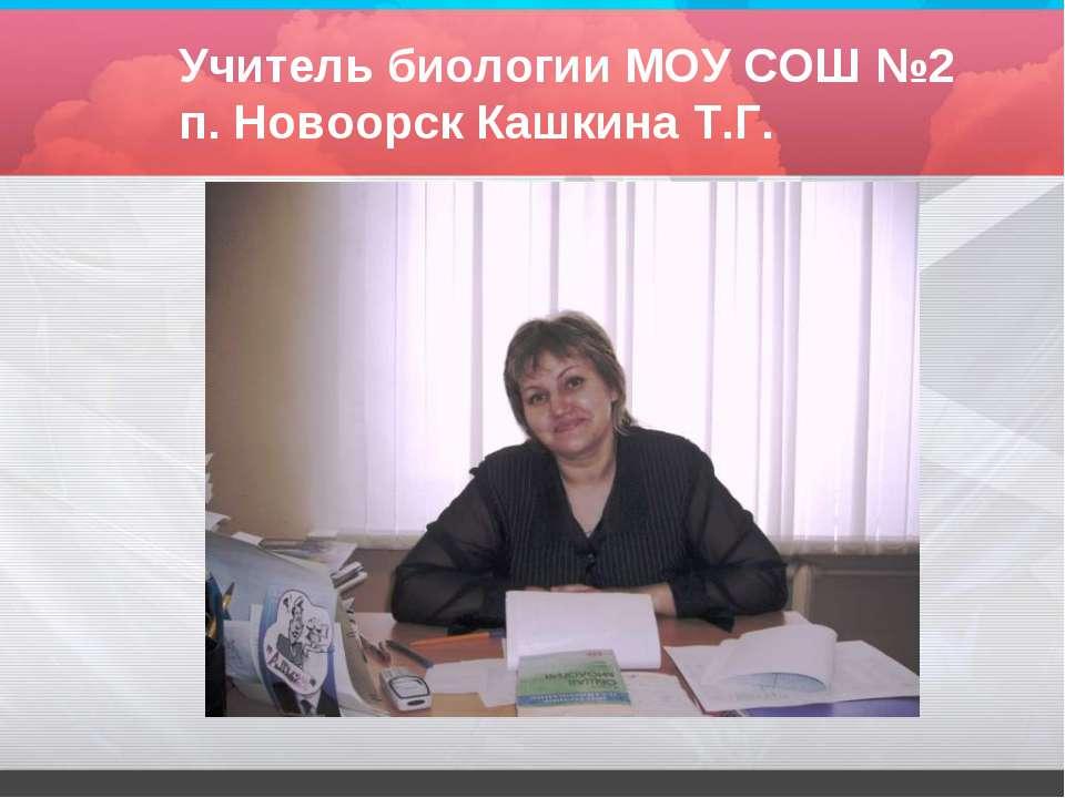 Учитель биологии МОУ СОШ №2 п. Новоорск Кашкина Т.Г.