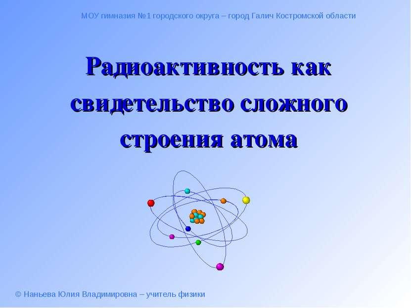 Радиоактивность как свидетельство сложного строения атома МОУ гимназия №1 гор...