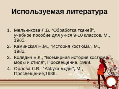 """Используемая литература Мельникова Л.В. """"Обработка тканей"""", учебное пособие д..."""
