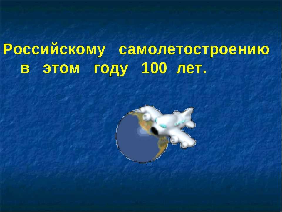 Российскому самолетостроению в этом году 100 лет.