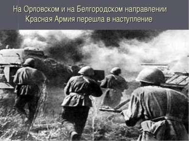 На Орловском и на Белгородском направлении Красная Армия перешла в наступление