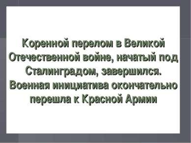 Коренной перелом в Великой Отечественной войне, начатый под Сталинградом, зав...