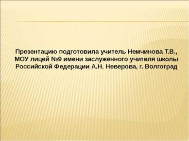 Презентацию подготовила учитель Немчинова Т.В., МОУ лицей №9 имени заслуженно...