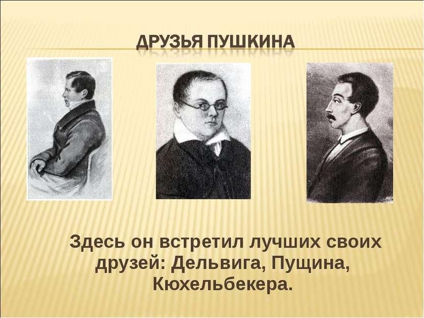 Здесь он встретил лучших своих друзей: Дельвига, Пущина, Кюхельбекера.