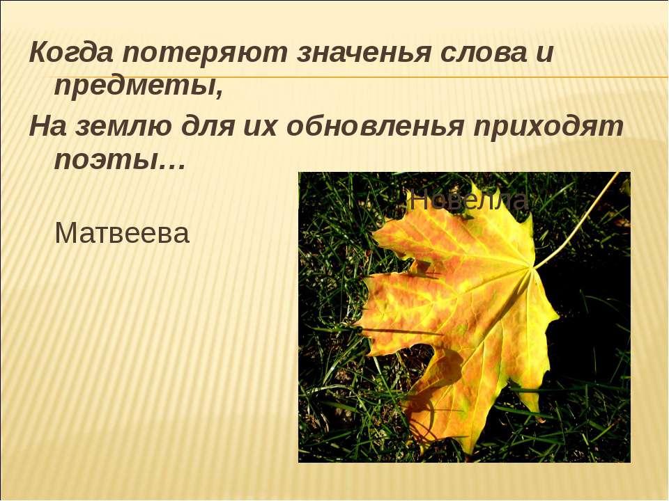 Когда потеряют значенья слова и предметы, На землю для их обновленья приходят...