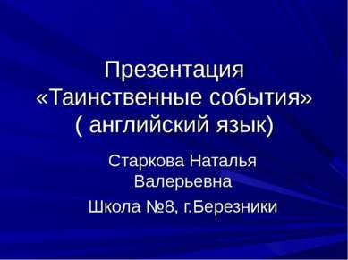 Презентация «Таинственные события» ( английский язык) Старкова Наталья Валерь...