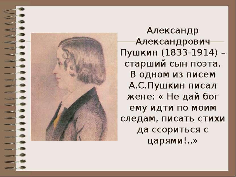 Александр Александрович Пушкин (1833-1914) – старший сын поэта. В одном из пи...