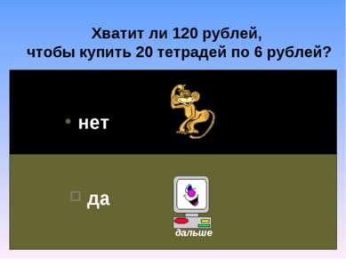 Хватит ли 120 рублей, чтобы купить 20 тетрадей по 6 рублей? нет да