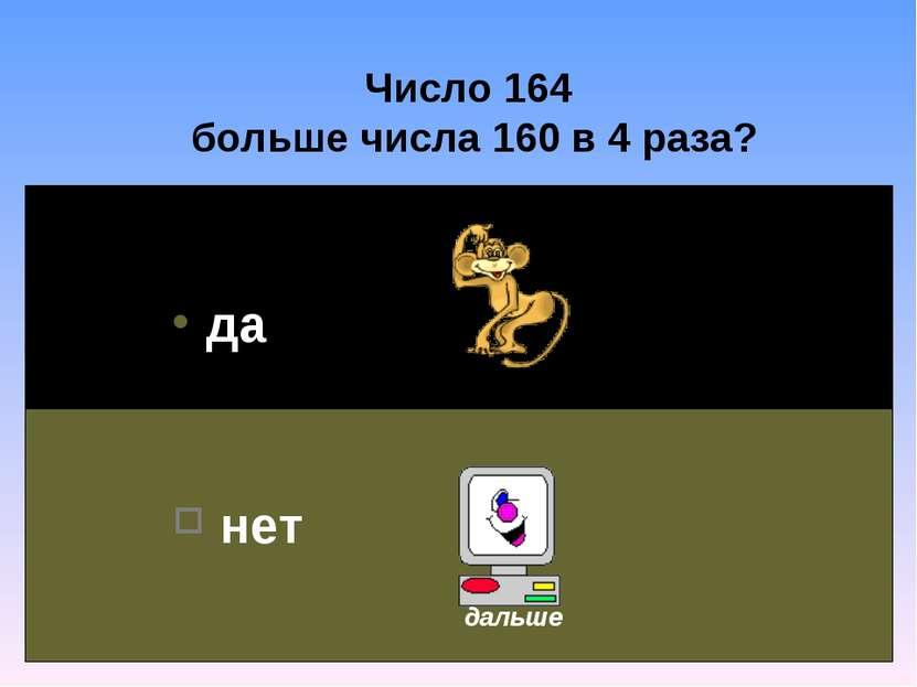 Число 164 больше числа 160 в 4 раза? да нет