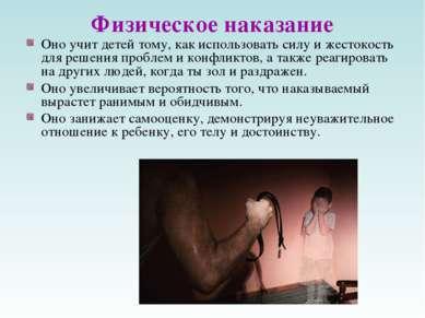 Физическое наказание Оно учит детей тому, как использовать силу и жестокость ...