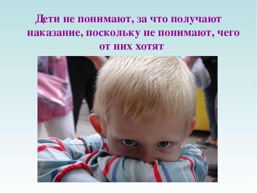 Дети не понимают, за что получают наказание, поскольку не понимают, чего от н...