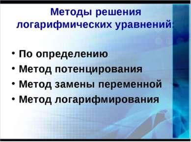 Методы решения логарифмических уравнений: По определению Метод потенцирования...