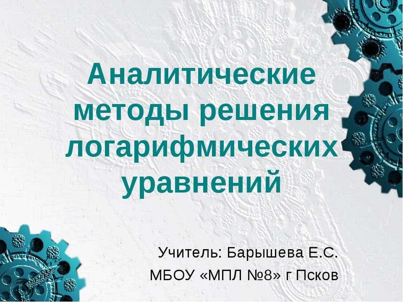 Аналитические методы решения логарифмических уравнений Учитель: Барышева Е.С....