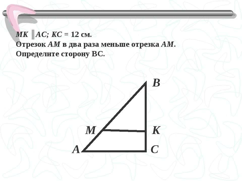 MK ║AC; KС = 12 см. Отрезок АМ в два раза меньше отрезка АМ. Определите сторо...