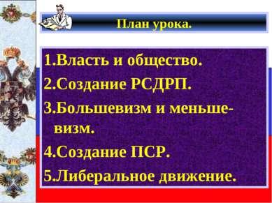 План урока. 1.Власть и общество. 2.Создание РСДРП. 3.Большевизм и меньше-визм...