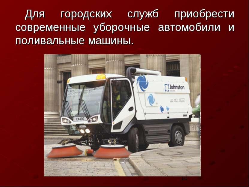 Для городских служб приобрести современные уборочные автомобили и поливальные...