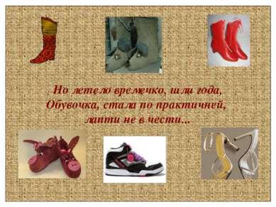 Но летело времечко, шли года, Обувочка, стала по практичней, лапти не в чести...