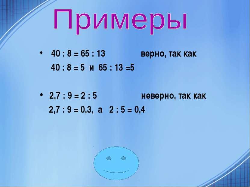 40 : 8 = 65 : 13 верно, так как 40 : 8 = 5 и 65 : 13 =5 2,7 : 9 = 2 : 5 невер...