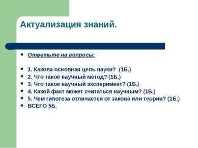 Актуализация знаний. Ответьте на вопросы: 1. Какова основная цель науки? (1Б....