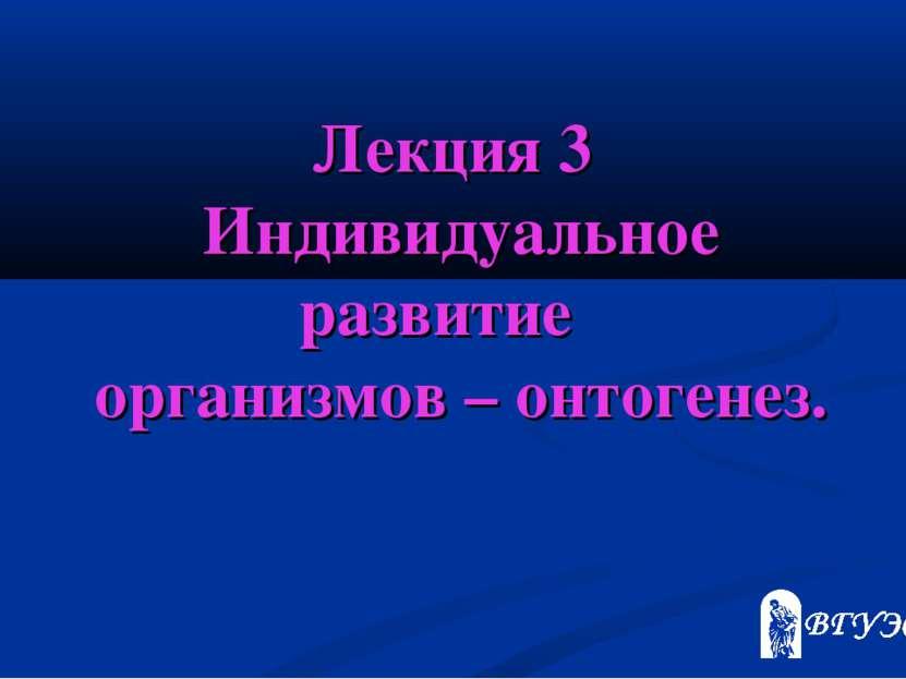 Лекция 3 Индивидуальное развитие организмов – онтогенез.