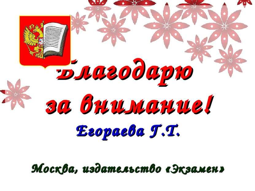 Благодарю за внимание! Егораева Г.Т. Москва, издательство «Экзамен»