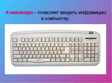Клавиатура – позволяет вводить информацию в компьютер.