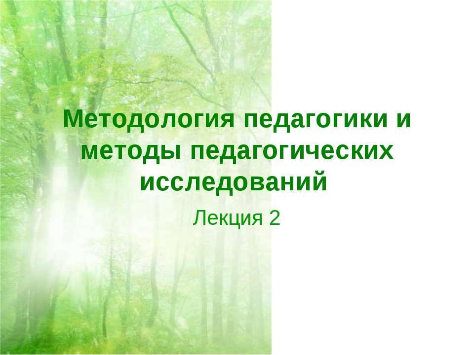Методология педагогики и методы педагогических исследований Лекция 2