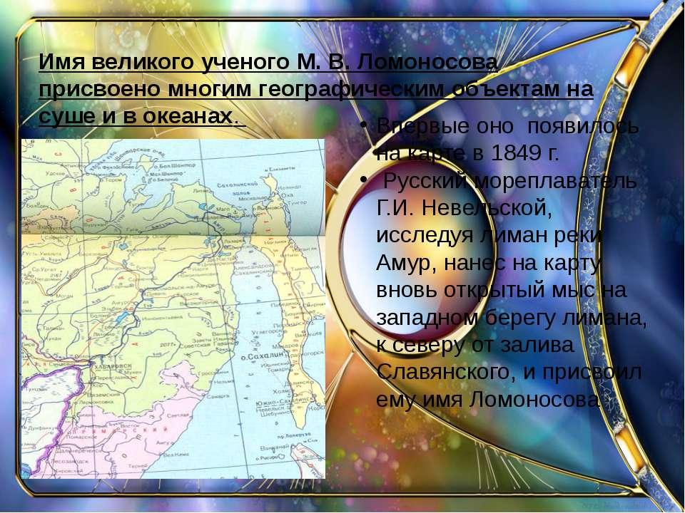 Имя великого ученого М. В. Ломоносова присвоено многим географическим объекта...