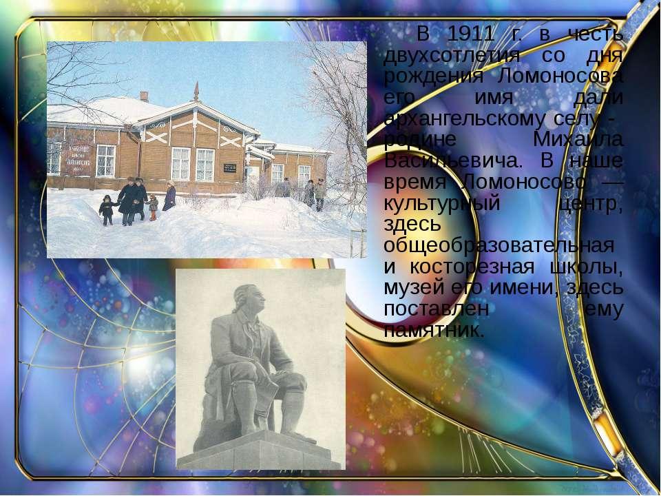 В 1911 г. в честь двухсотлетия со дня рождения Ломоносова его имя дали арханг...