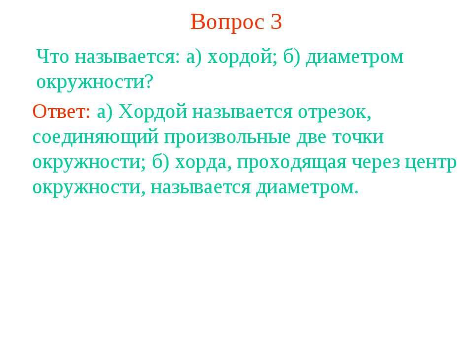 Вопрос 3 Что называется: а) хордой; б) диаметром окружности? Ответ: а) Хордой...
