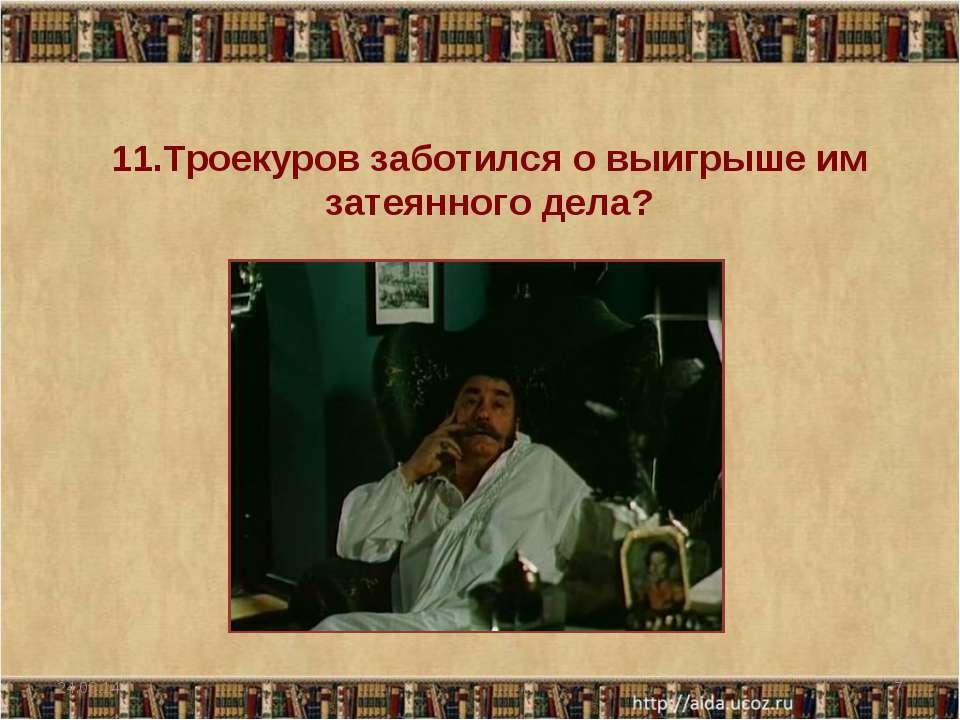 11.Троекуров заботился о выигрыше им затеянного дела? * *