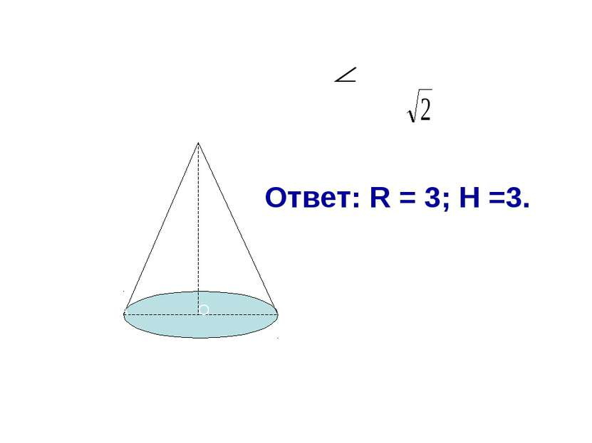 Найти R, H. АВС=900, L=3 А В С О Ответ: R = 3; H =3.