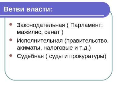 Ветви власти: Законодательная ( Парламент: мажилис, сенат ) Исполнительная (п...
