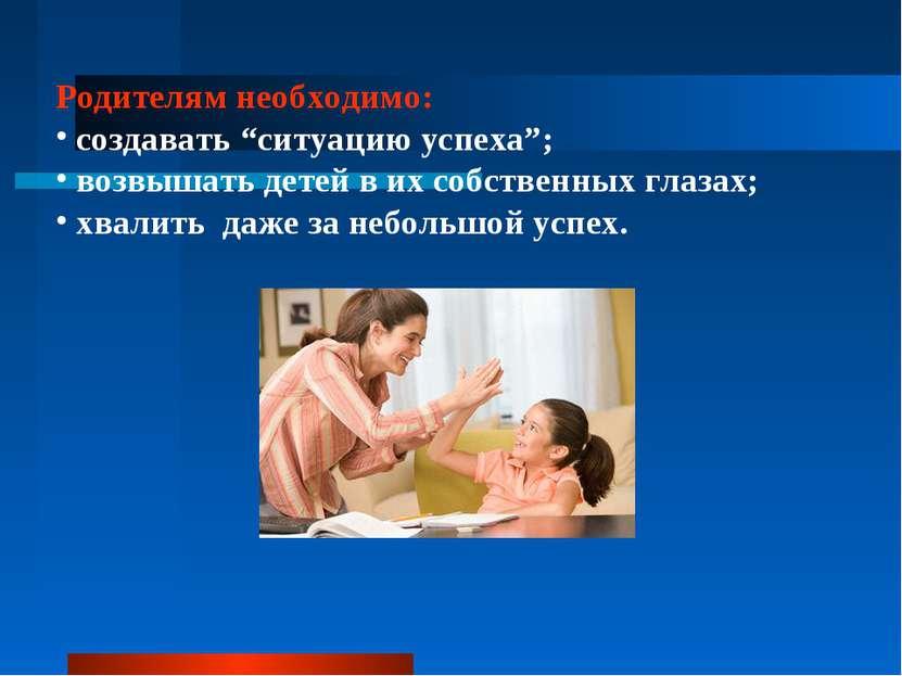 """Родителям необходимо: создавать """"ситуацию успеха""""; возвышать детей в их собст..."""