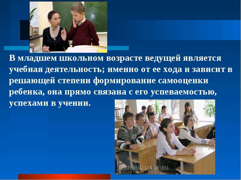 В младшем школьном возрасте ведущей является учебная деятельность; именно от ...