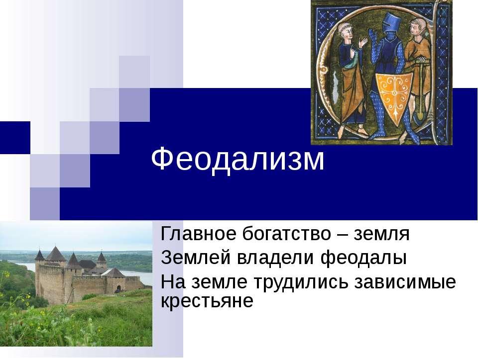 Феодализм Главное богатство – земля Землей владели феодалы На земле трудились...