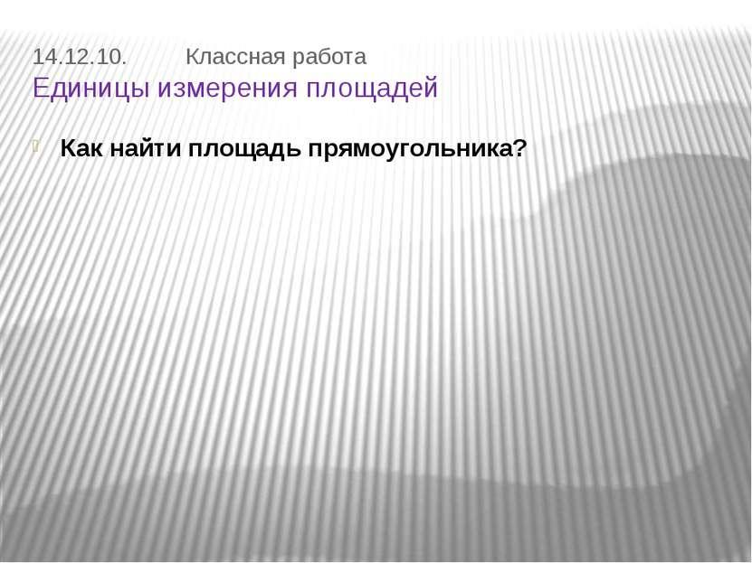 14.12.10. Классная работа Единицы измерения площадей Как найти площадь прямоу...