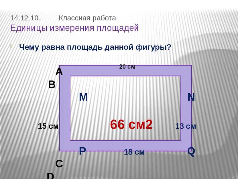 14.12.10. Классная работа Единицы измерения площадей Чему равна площадь данно...