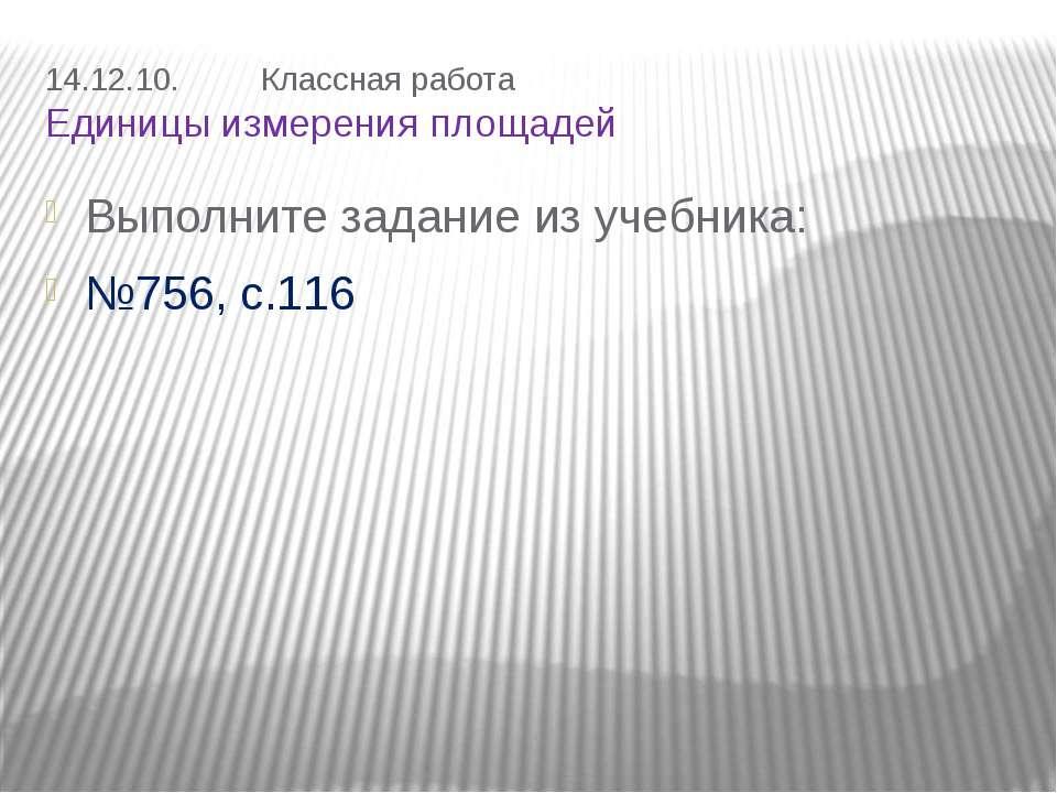 14.12.10. Классная работа Единицы измерения площадей Выполните задание из уче...