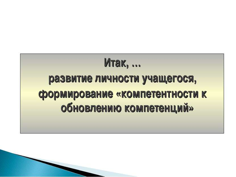 Итак, … развитие личности учащегося, формирование «компетентности к обновлени...