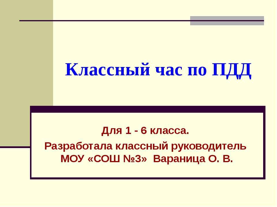Классный час по ПДД Для 1 - 6 класса. Разработала классный руководитель МОУ «...